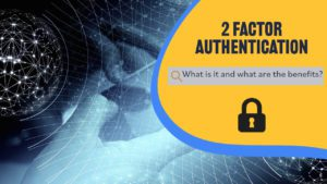 What is 2 Factor Authentication and what are the benefits